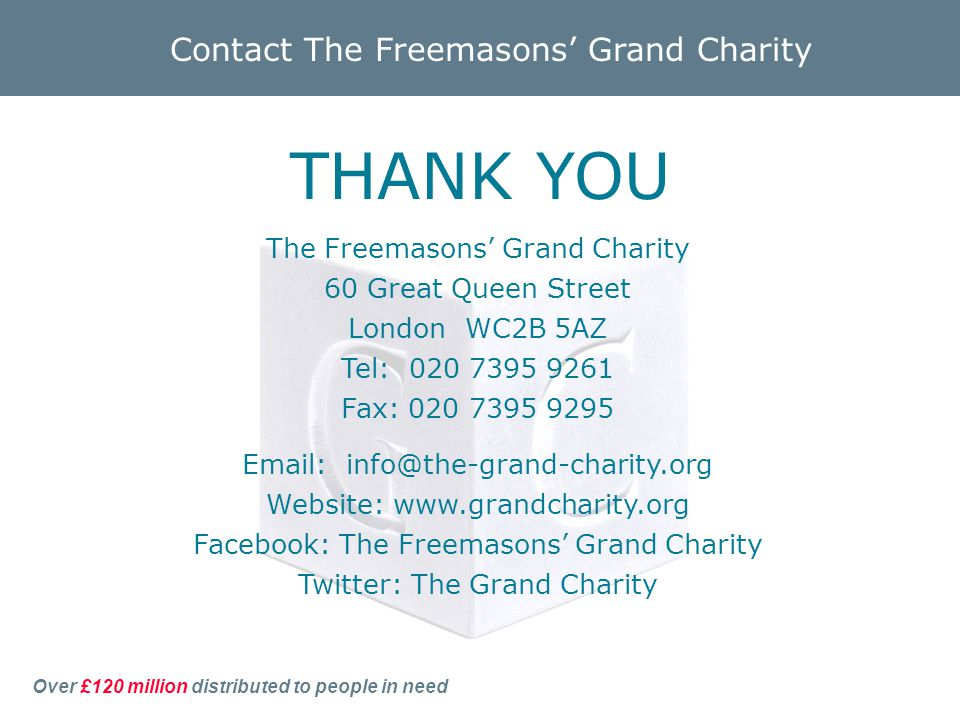 Over £120 million distributed to people in need Contact The Freemasons' Grand Charity The Freemasons' Grand Charity 60 Great Queen Street London WC2B 5AZ Tel: Fax: Website:   Facebook: The Freemasons' Grand Charity Twitter: The Grand Charity THANK YOU