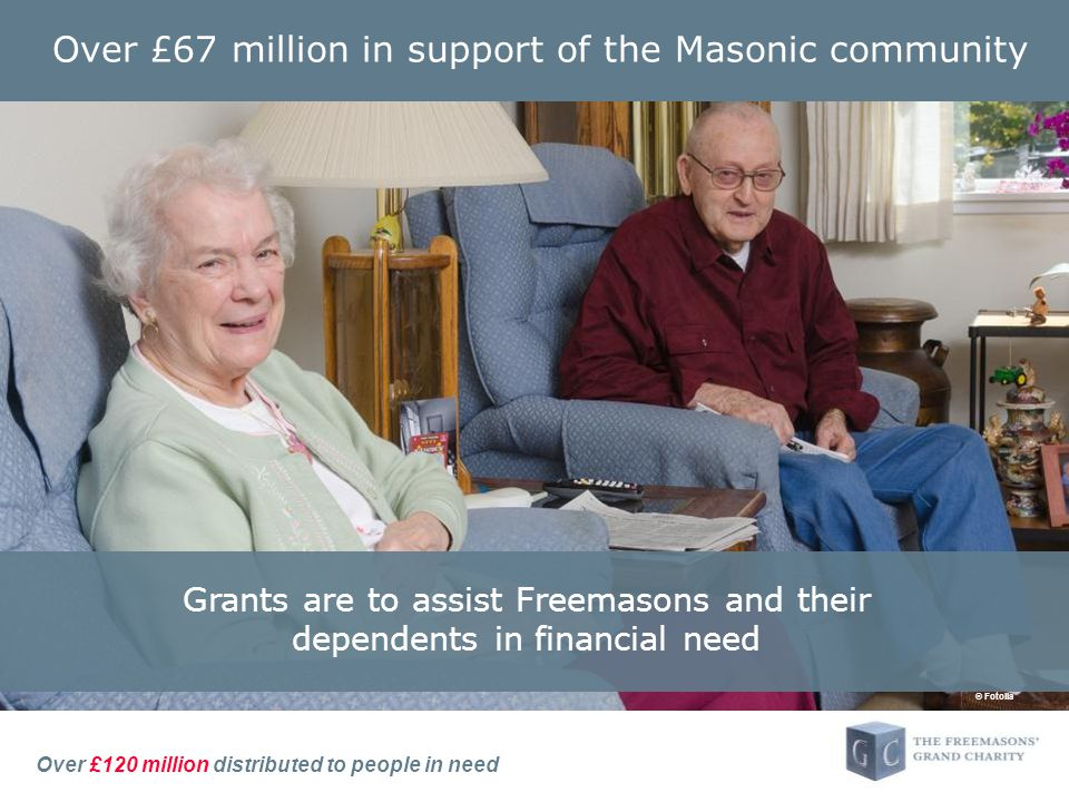Over £120 million distributed to people in need Over £67 million in support of the Masonic community Grants are to assist Freemasons and their dependents in financial need © Fotolia
