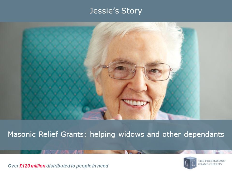 Over £120 million distributed to people in need Jessie's Story © Fotolia Masonic Relief Grants: helping widows and other dependants