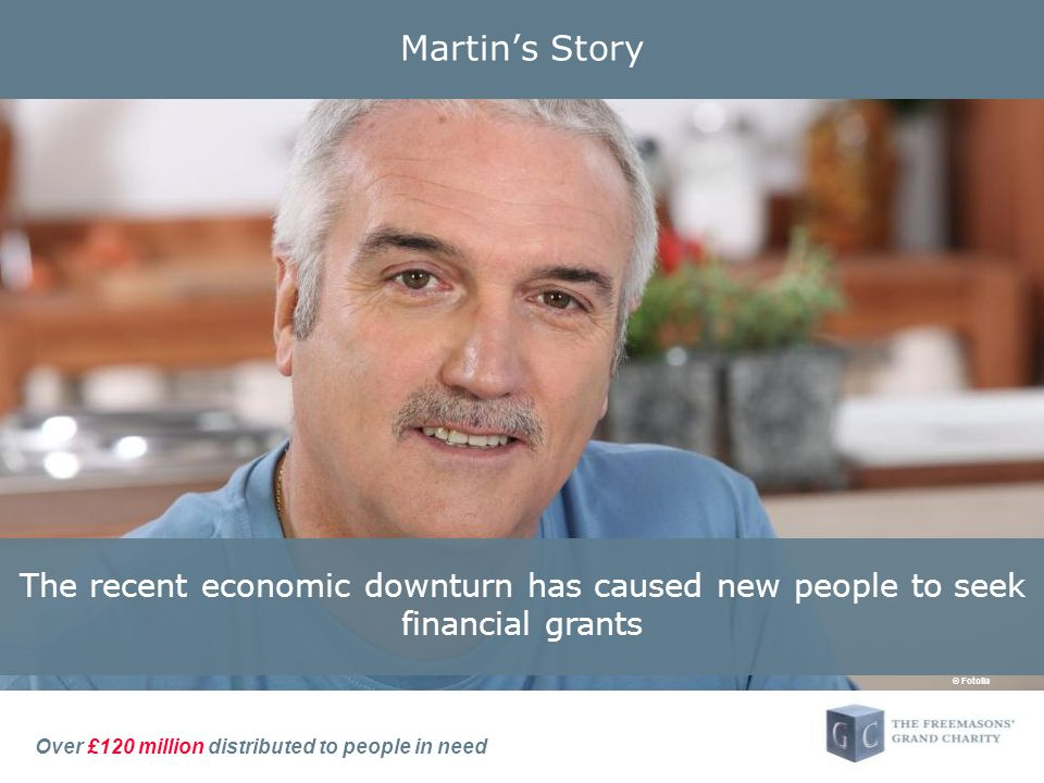 Over £120 million distributed to people in need Martin's Story The recent economic downturn has caused new people to seek financial grants © Fotolia