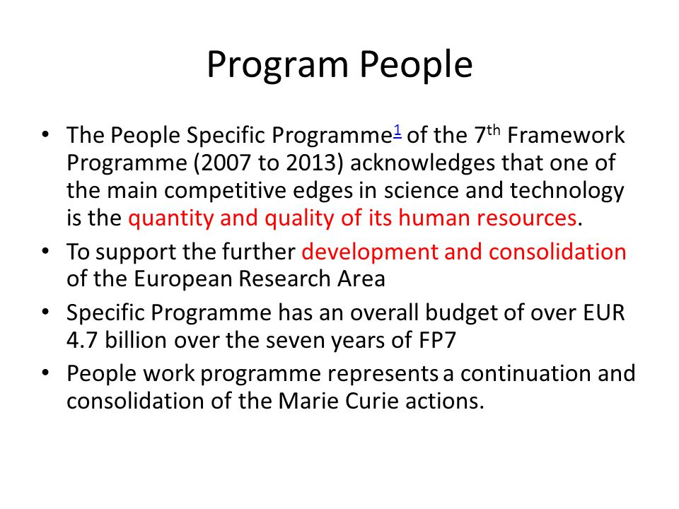 Program People The People Specific Programme 1 of the 7 th Framework Programme (2007 to 2013) acknowledges that one of the main competitive edges in science and technology is the quantity and quality of its human resources.