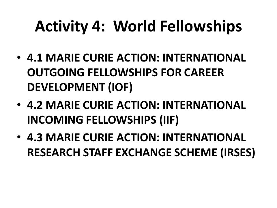 Activity 4: World Fellowships 4.1 MARIE CURIE ACTION: INTERNATIONAL OUTGOING FELLOWSHIPS FOR CAREER DEVELOPMENT (IOF) 4.2 MARIE CURIE ACTION: INTERNATIONAL INCOMING FELLOWSHIPS (IIF) 4.3 MARIE CURIE ACTION: INTERNATIONAL RESEARCH STAFF EXCHANGE SCHEME (IRSES)