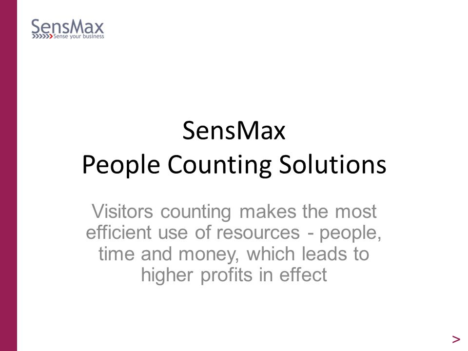 SensMax People Counting Solutions Visitors counting makes the most efficient use of resources - people, time and money, which leads to higher profits in effect >