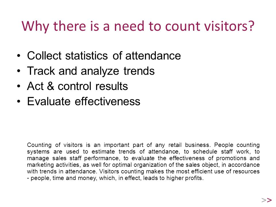 Why there is a need to count visitors? Collect statistics of attendance Track and analyze trends Act & control results Evaluate effectiveness Counting