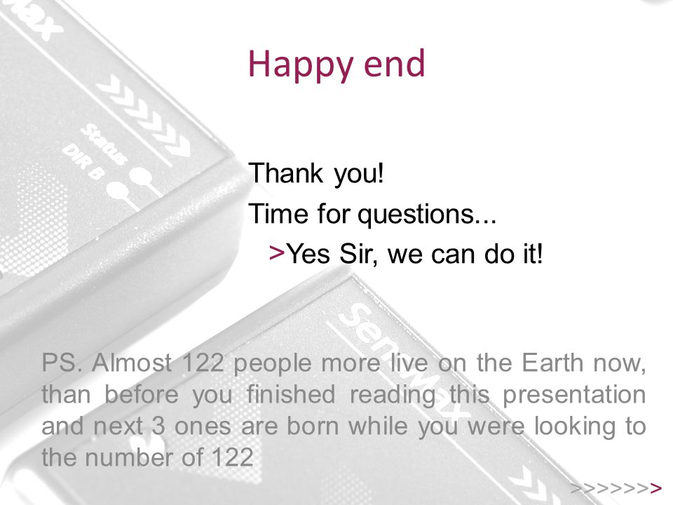 Happy end >>>>>>> Thank you. Time for questions...