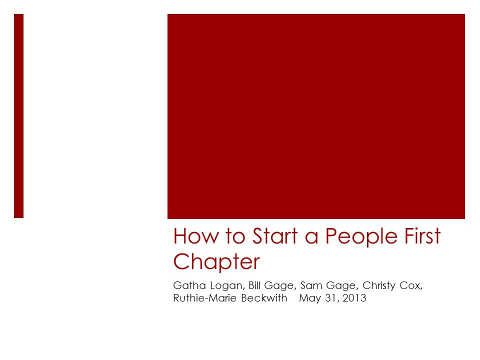 How to Start a People First Chapter Gatha Logan, Bill Gage, Sam Gage, Christy Cox, Ruthie-Marie Beckwith May 31, 2013
