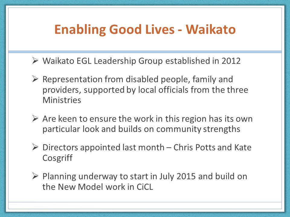 Enabling Good Lives - Waikato  Waikato EGL Leadership Group established in 2012  Representation from disabled people, family and providers, supported by local officials from the three Ministries  Are keen to ensure the work in this region has its own particular look and builds on community strengths  Directors appointed last month – Chris Potts and Kate Cosgriff  Planning underway to start in July 2015 and build on the New Model work in CiCL