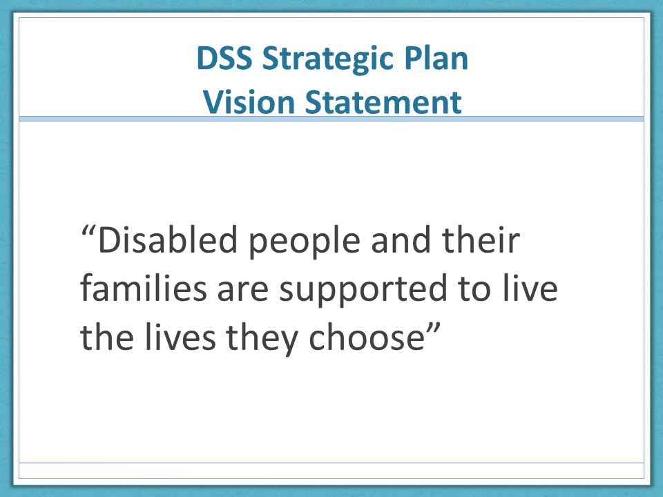 DSS Strategic Plan Vision Statement Disabled people and their families are supported to live the lives they choose