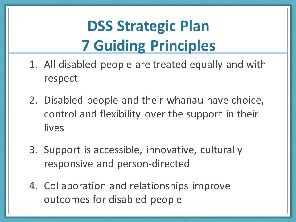 DSS Strategic Plan 7 Guiding Principles 1.All disabled people are treated equally and with respect 2.Disabled people and their whanau have choice, control and flexibility over the support in their lives 3.Support is accessible, innovative, culturally responsive and person-directed 4.Collaboration and relationships improve outcomes for disabled people
