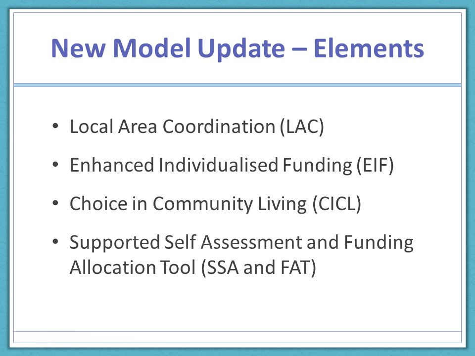 New Model Update – Elements Local Area Coordination (LAC) Enhanced Individualised Funding (EIF) Choice in Community Living (CICL) Supported Self Assessment and Funding Allocation Tool (SSA and FAT)