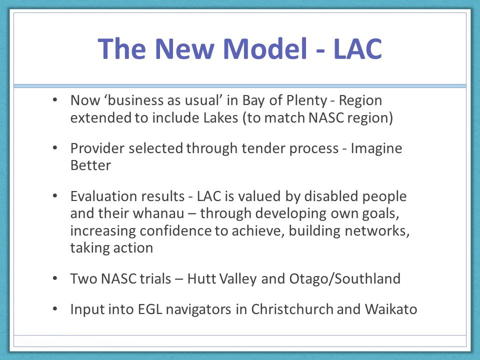 The New Model - LAC Now 'business as usual' in Bay of Plenty - Region extended to include Lakes (to match NASC region) Provider selected through tender process - Imagine Better Evaluation results - LAC is valued by disabled people and their whanau – through developing own goals, increasing confidence to achieve, building networks, taking action Two NASC trials – Hutt Valley and Otago/Southland Input into EGL navigators in Christchurch and Waikato