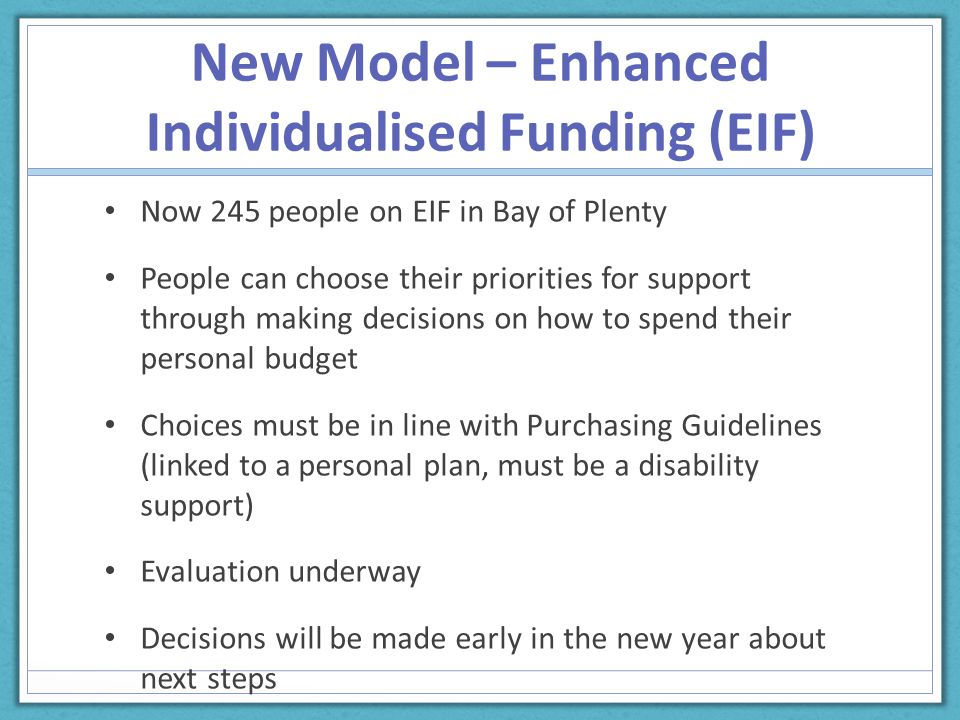 New Model – Enhanced Individualised Funding (EIF) Now 245 people on EIF in Bay of Plenty People can choose their priorities for support through making decisions on how to spend their personal budget Choices must be in line with Purchasing Guidelines (linked to a personal plan, must be a disability support) Evaluation underway Decisions will be made early in the new year about next steps