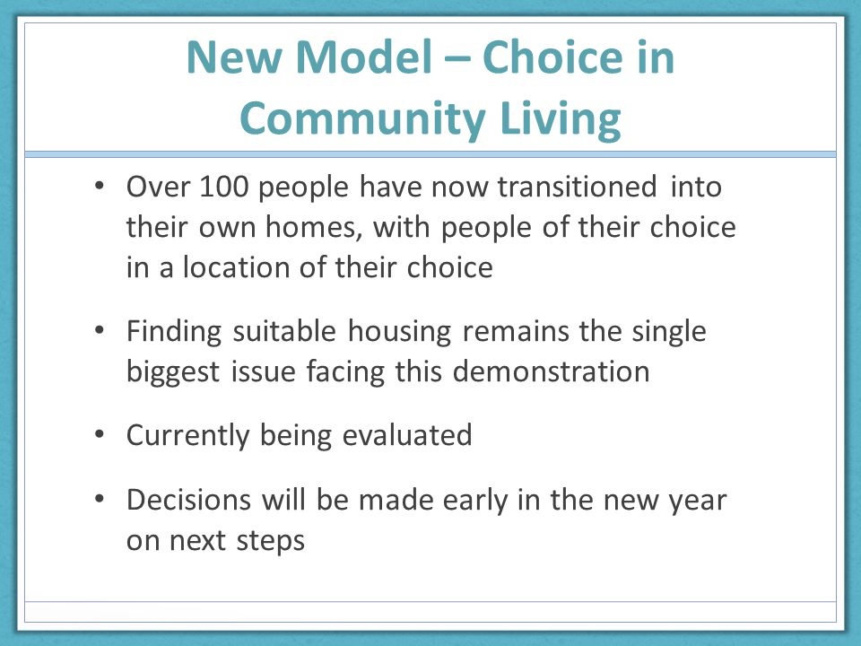 New Model – Choice in Community Living Over 100 people have now transitioned into their own homes, with people of their choice in a location of their choice Finding suitable housing remains the single biggest issue facing this demonstration Currently being evaluated Decisions will be made early in the new year on next steps
