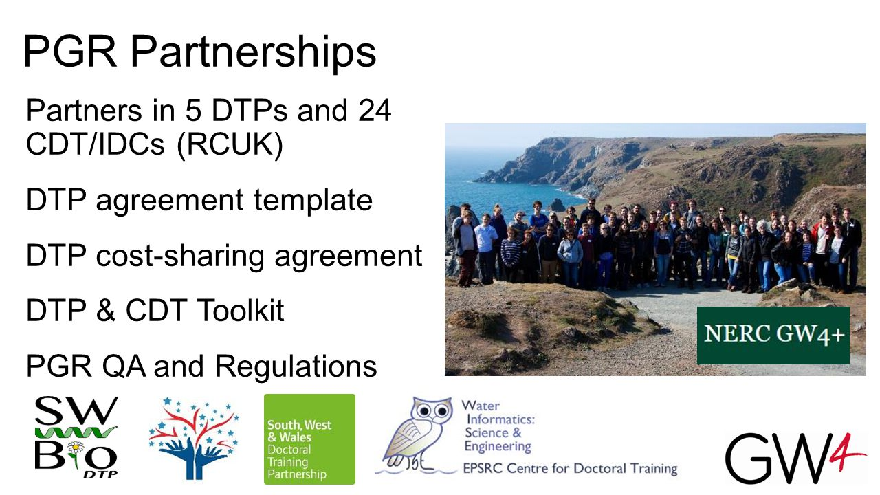 PGR Partnerships Partners in 5 DTPs and 24 CDT/IDCs (RCUK) DTP agreement template DTP cost-sharing agreement DTP & CDT Toolkit PGR QA and Regulations
