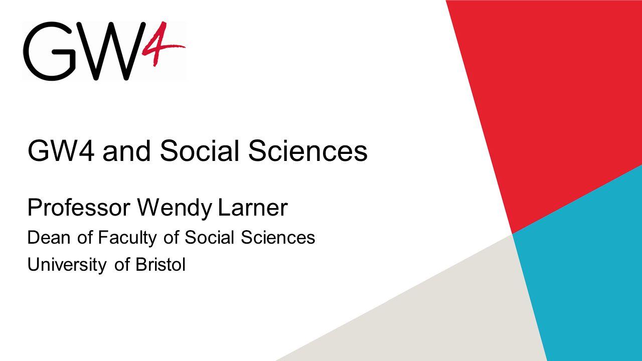GW4 and Social Sciences Professor Wendy Larner Dean of Faculty of Social Sciences University of Bristol