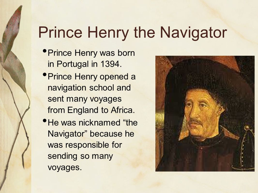 Prince Henry the Navigator Prince Henry was born in Portugal in 1394. Prince Henry opened a navigation school and sent many voyages from England to Af