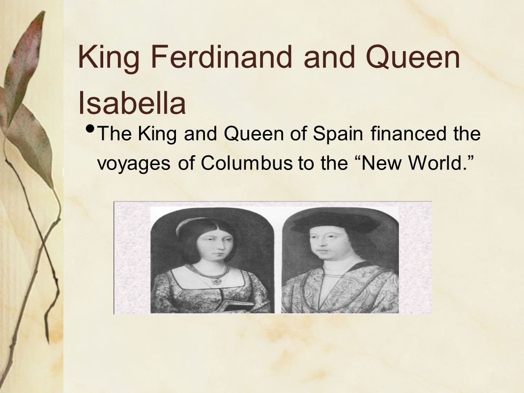 "King Ferdinand and Queen Isabella The King and Queen of Spain financed the voyages of Columbus to the ""New World."""