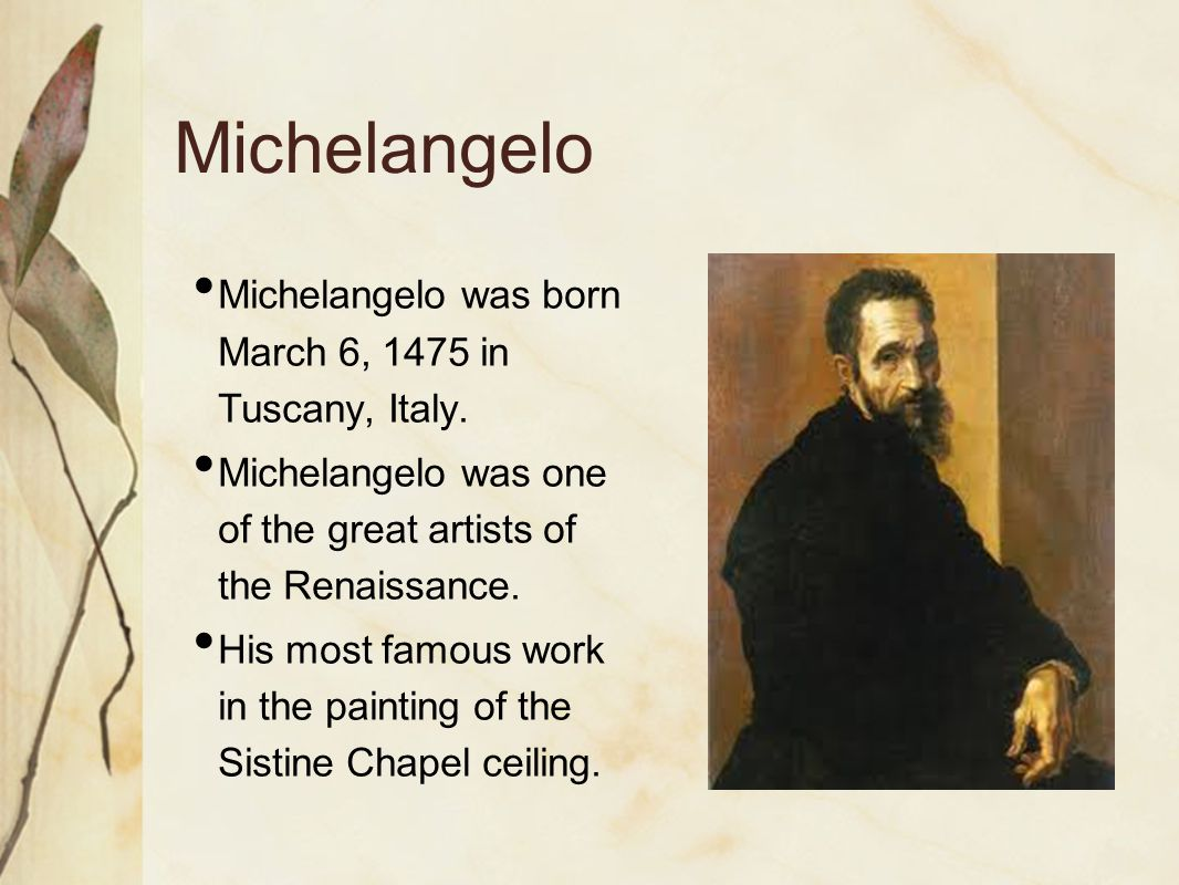 Michelangelo Michelangelo was born March 6, 1475 in Tuscany, Italy. Michelangelo was one of the great artists of the Renaissance. His most famous work