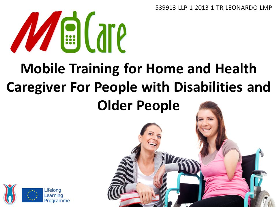Mobile Training for Home and Health Caregiver For People with Disabilities and Older People 539913-LLP-1-2013-1-TR-LEONARDO-LMP