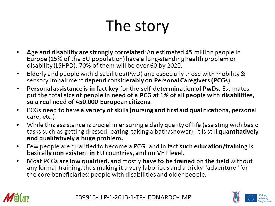 539913-LLP-1-2013-1-TR-LEONARDO-LMP The story Age and disability are strongly correlated: An estimated 45 million people in Europe (15% of the EU population) have a long-standing health problem or disability (LSHPD).