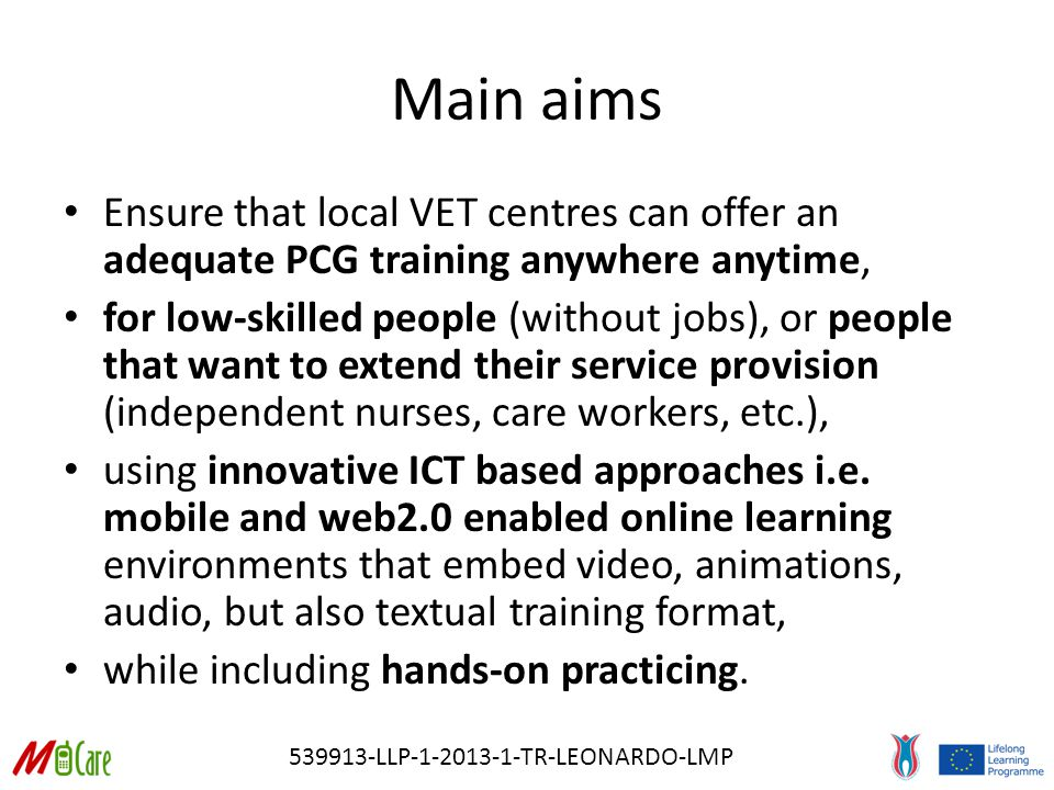 539913-LLP-1-2013-1-TR-LEONARDO-LMP Main aims Ensure that local VET centres can offer an adequate PCG training anywhere anytime, for low-skilled people (without jobs), or people that want to extend their service provision (independent nurses, care workers, etc.), using innovative ICT based approaches i.e.