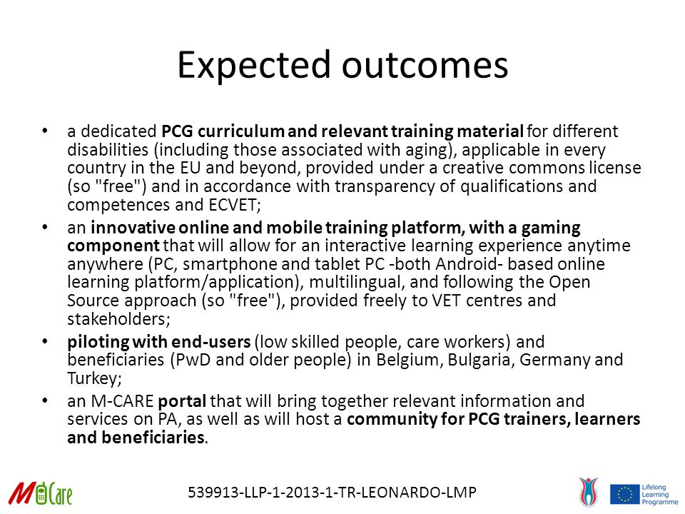 539913-LLP-1-2013-1-TR-LEONARDO-LMP Expected outcomes a dedicated PCG curriculum and relevant training material for different disabilities (including those associated with aging), applicable in every country in the EU and beyond, provided under a creative commons license (so free ) and in accordance with transparency of qualifications and competences and ECVET; an innovative online and mobile training platform, with a gaming component that will allow for an interactive learning experience anytime anywhere (PC, smartphone and tablet PC -both Android- based online learning platform/application), multilingual, and following the Open Source approach (so free ), provided freely to VET centres and stakeholders; piloting with end-users (low skilled people, care workers) and beneficiaries (PwD and older people) in Belgium, Bulgaria, Germany and Turkey; an M-CARE portal that will bring together relevant information and services on PA, as well as will host a community for PCG trainers, learners and beneficiaries.