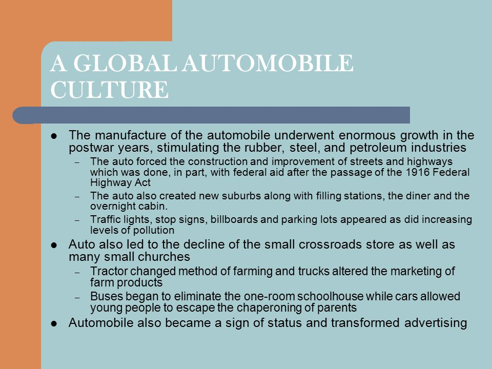 A GLOBAL AUTOMOBILE CULTURE The manufacture of the automobile underwent enormous growth in the postwar years, stimulating the rubber, steel, and petro