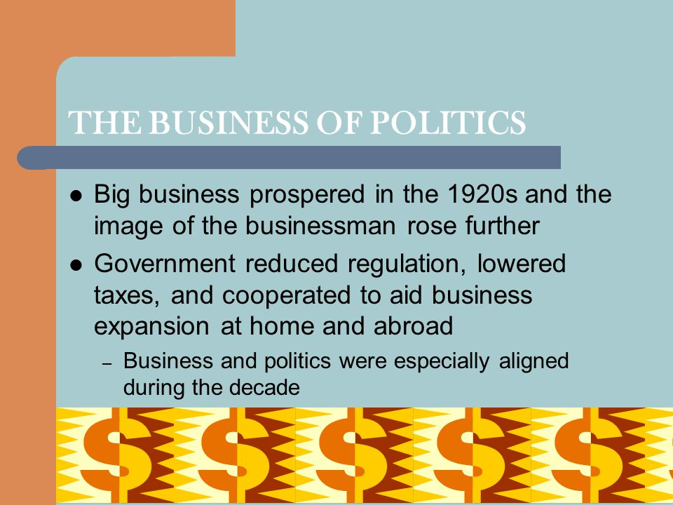 THE BUSINESS OF POLITICS Big business prospered in the 1920s and the image of the businessman rose further Government reduced regulation, lowered taxe