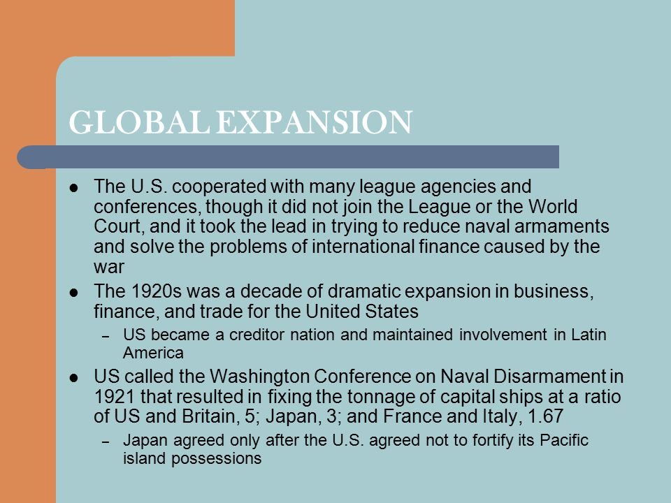GLOBAL EXPANSION The U.S. cooperated with many league agencies and conferences, though it did not join the League or the World Court, and it took the
