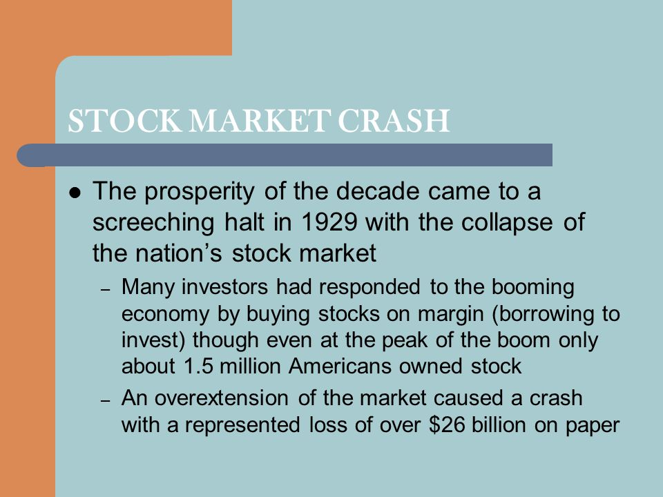 STOCK MARKET CRASH The prosperity of the decade came to a screeching halt in 1929 with the collapse of the nation's stock market – Many investors had