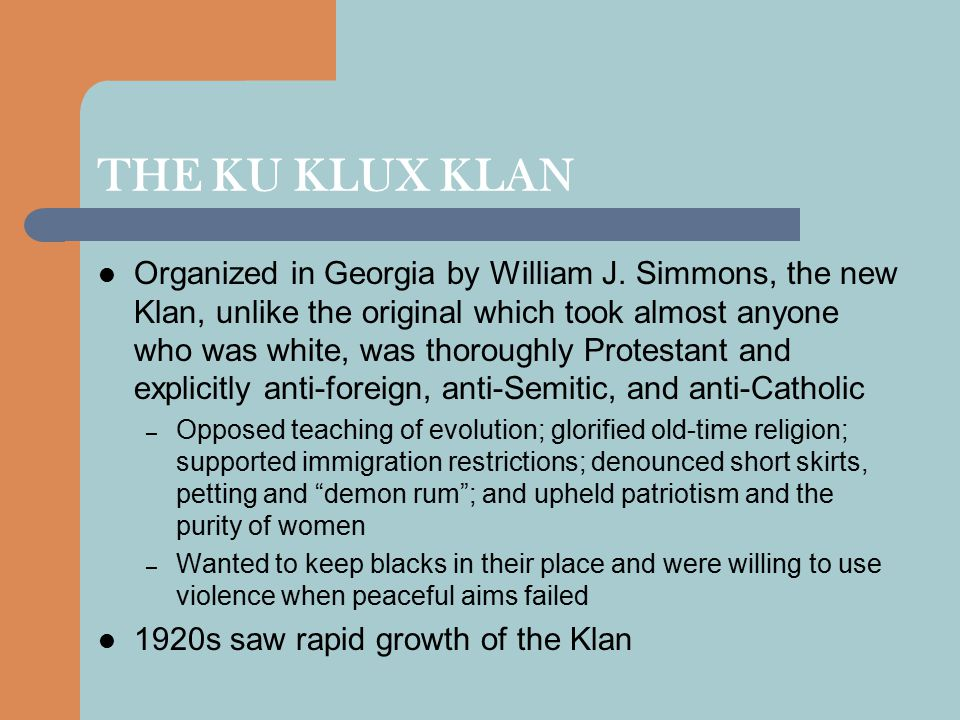 THE KU KLUX KLAN In some states Women of the Klan (WKKK) made up more than half the membership – Also campaigned for women's rights and the equal treatment of all white, Protestant women – For both sexes the Klan served as a social club – At least half the members came from urban areas and the Klan was especially strong in working-class neighborhoods of Detroit, Indianapolis, Atlanta and Chicago At the peak of its power, the Klan had several million members, many of them middle class – In some states, especially Indiana, Colorado, Oregon, Oklahoma, Louisiana and Texas, the Klan influenced politics and determined some elections The Klan's power declined after 1925 because of a series of internal power struggles and several scandals