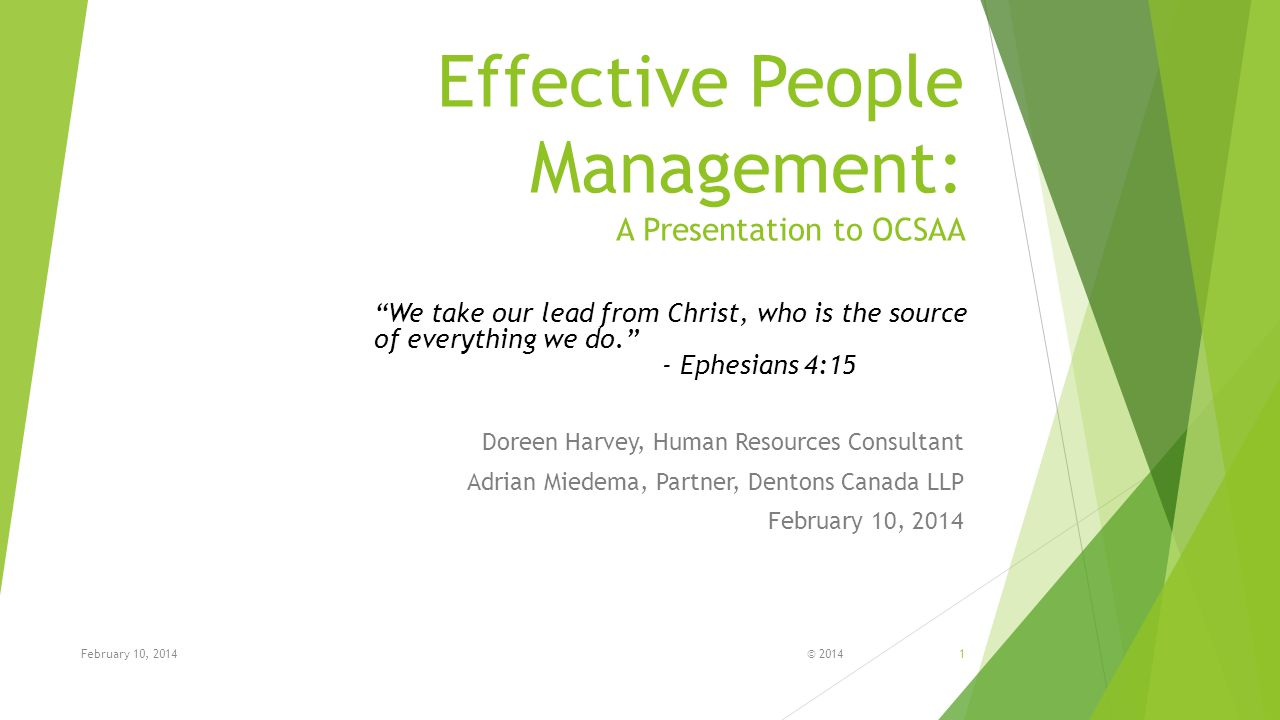 Effective People Management: A Presentation to OCSAA Doreen Harvey, Human Resources Consultant Adrian Miedema, Partner, Dentons Canada LLP February 10, 2014 © 20141February 10, 2014 We take our lead from Christ, who is the source of everything we do. - Ephesians 4:15