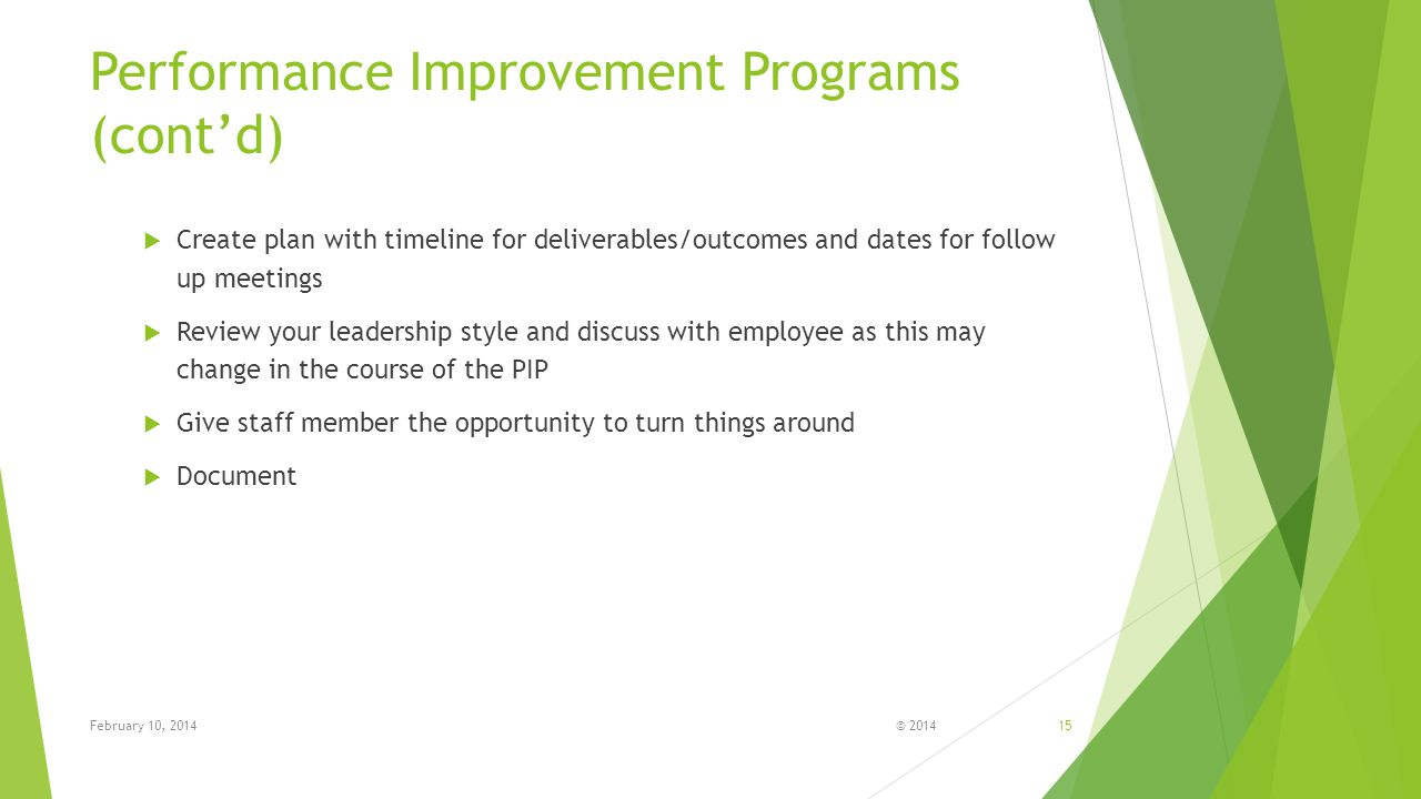 © 201415 Performance Improvement Programs (cont'd)  Create plan with timeline for deliverables/outcomes and dates for follow up meetings  Review your leadership style and discuss with employee as this may change in the course of the PIP  Give staff member the opportunity to turn things around  Document February 10, 2014