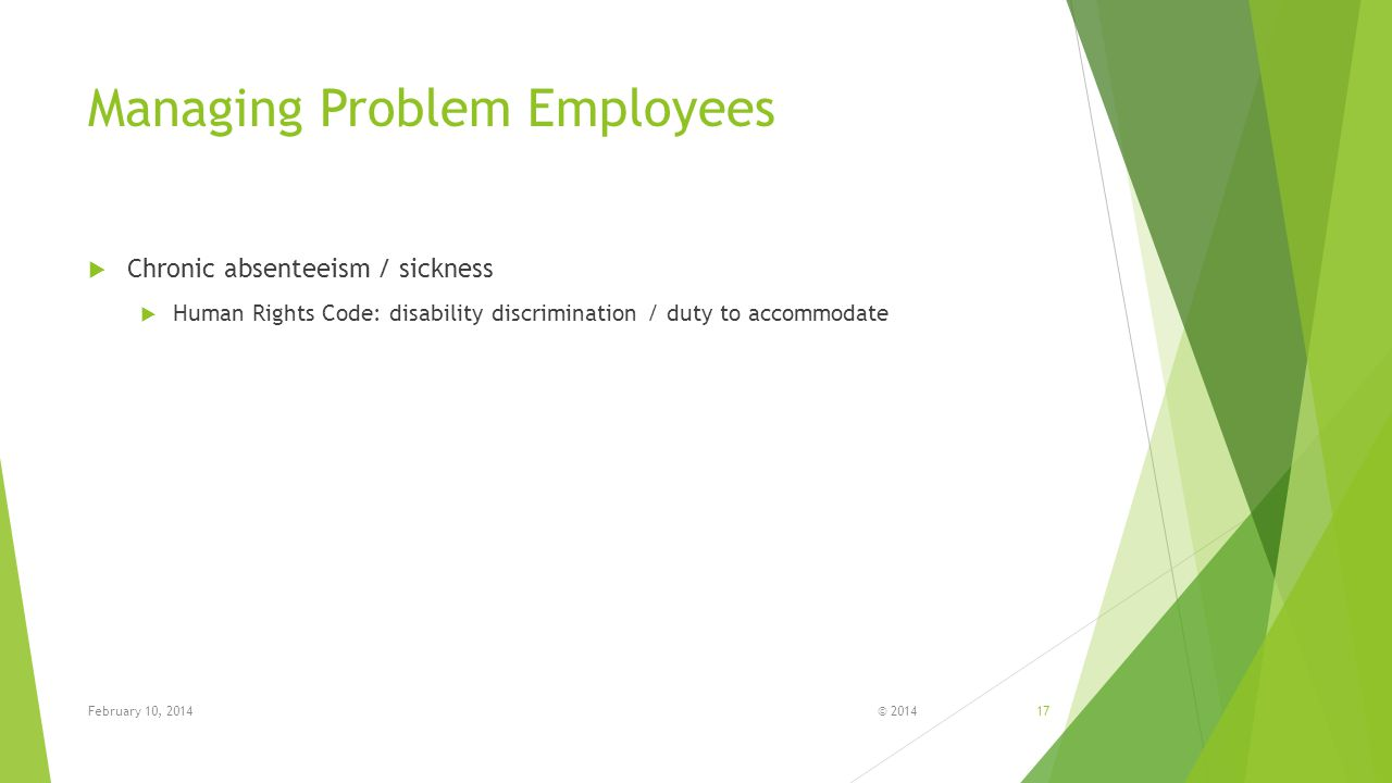 Managing Problem Employees  Chronic absenteeism / sickness  Human Rights Code: disability discrimination / duty to accommodate © 2014February 10, 201417