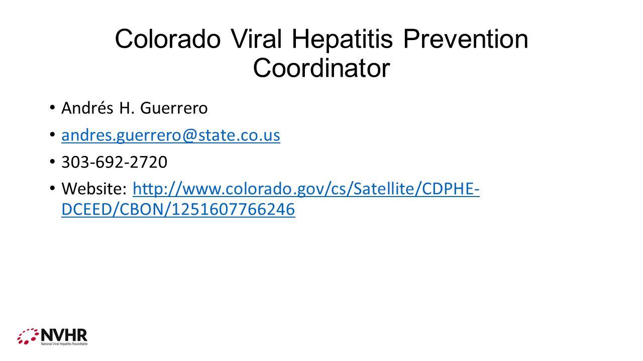 Colorado Viral Hepatitis Prevention Coordinator Andrés H. Guerrero andres.guerrero@state.co.us 303-692-2720 Website: http://www.colorado.gov/cs/Sate