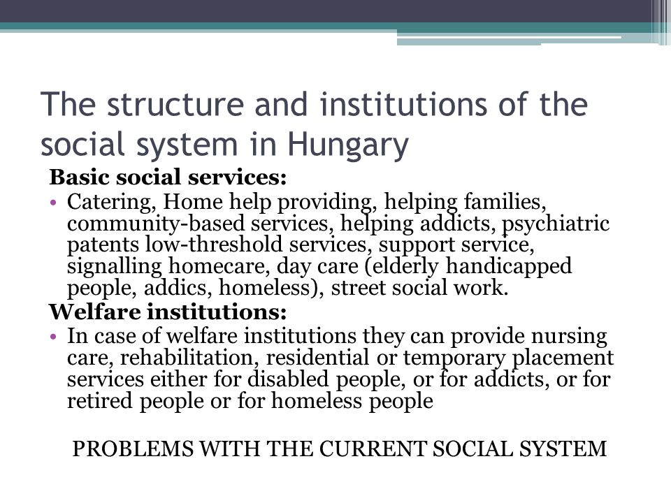 The structure and institutions of the social system in Hungary Basic social services: Catering, Home help providing, helping families, community-based