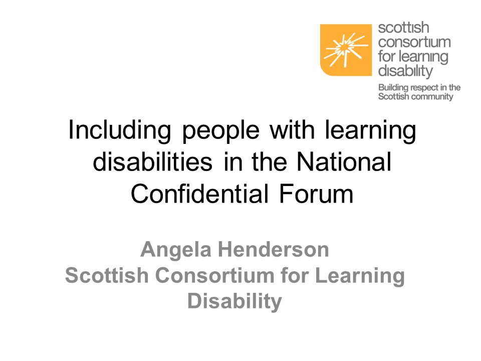 Including people with learning disabilities in the National Confidential Forum Angela Henderson Scottish Consortium for Learning Disability