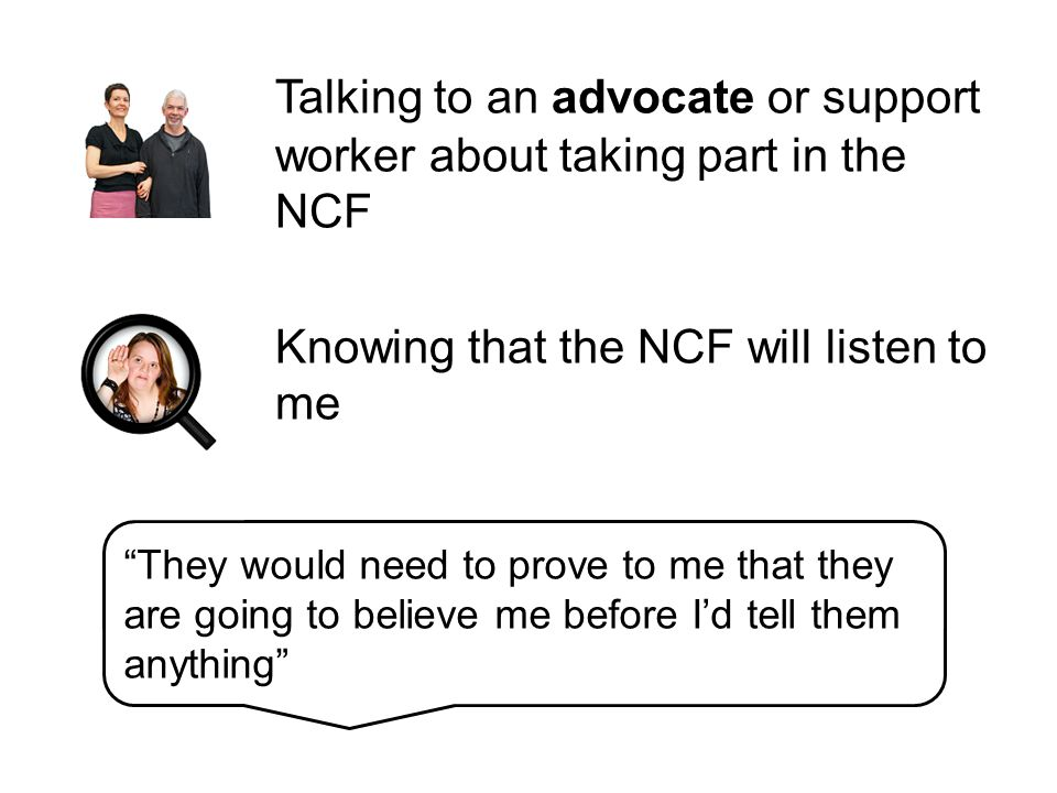 Talking to an advocate or support worker about taking part in the NCF Knowing that the NCF will listen to me They would need to prove to me that they are going to believe me before I'd tell them anything
