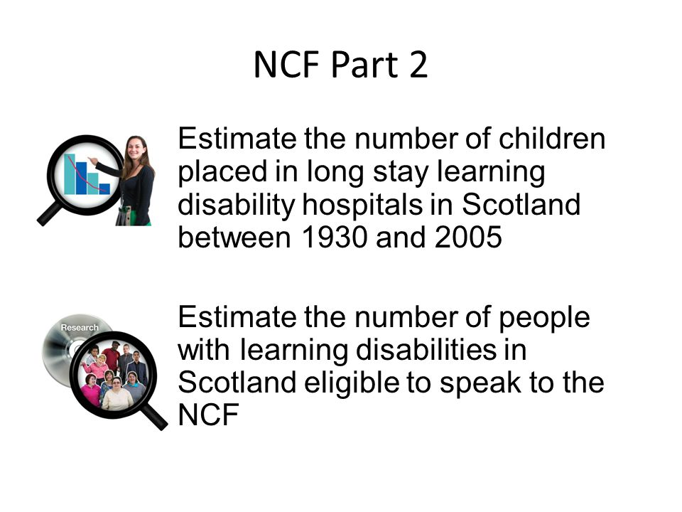 NCF Part 2 Estimate the number of children placed in long stay learning disability hospitals in Scotland between 1930 and 2005 Estimate the number of people with learning disabilities in Scotland eligible to speak to the NCF