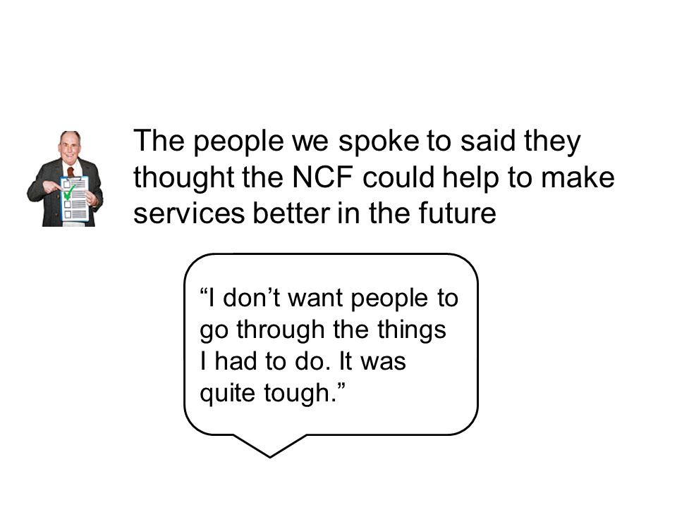 The people we spoke to said they thought the NCF could help to make services better in the future I don't want people to go through the things I had to do.