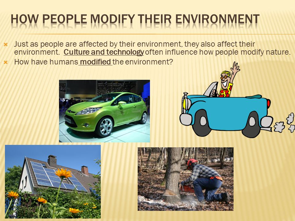  Just as people are affected by their environment, they also affect their environment. Culture and technology often influence how people modify natur
