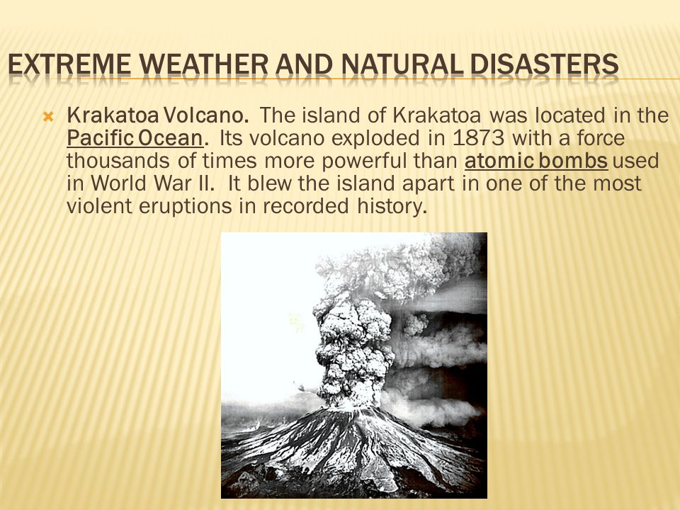  Krakatoa Volcano. The island of Krakatoa was located in the Pacific Ocean. Its volcano exploded in 1873 with a force thousands of times more powerfu