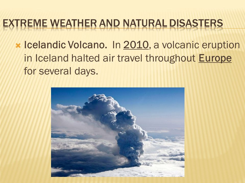  Icelandic Volcano. In 2010, a volcanic eruption in Iceland halted air travel throughout Europe for several days.