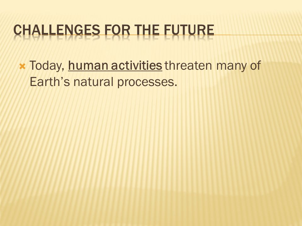  Today, human activities threaten many of Earth's natural processes.