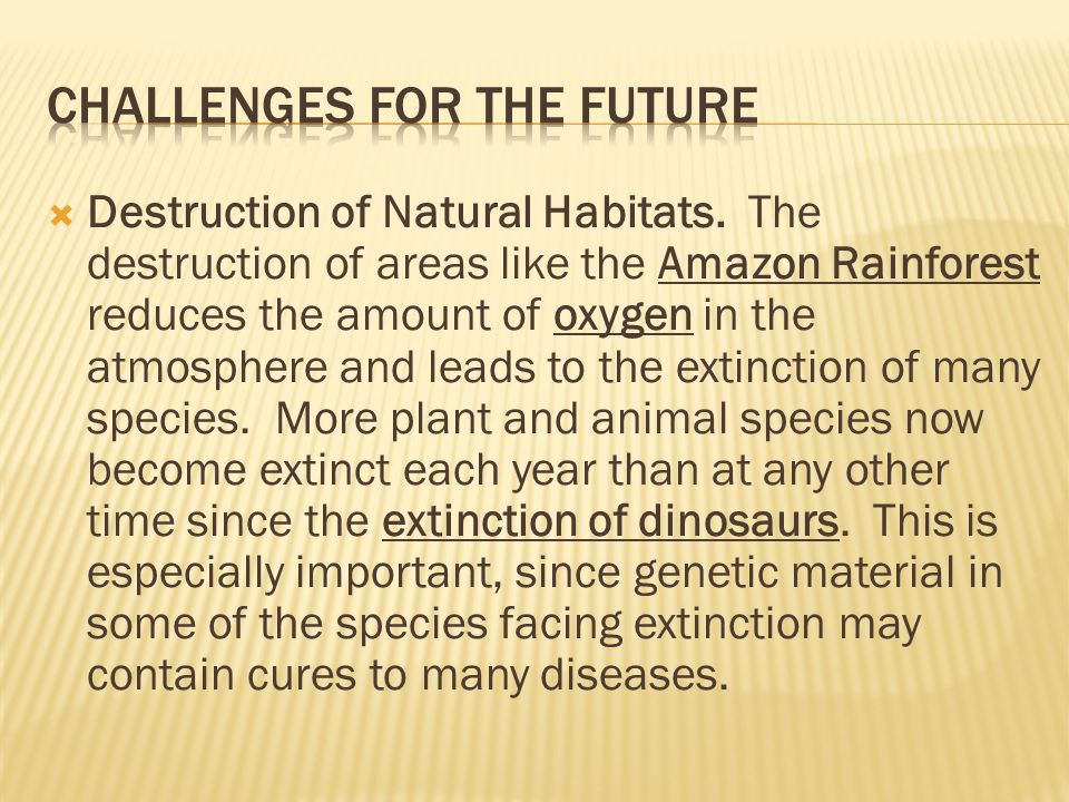  Destruction of Natural Habitats. The destruction of areas like the Amazon Rainforest reduces the amount of oxygen in the atmosphere and leads to the