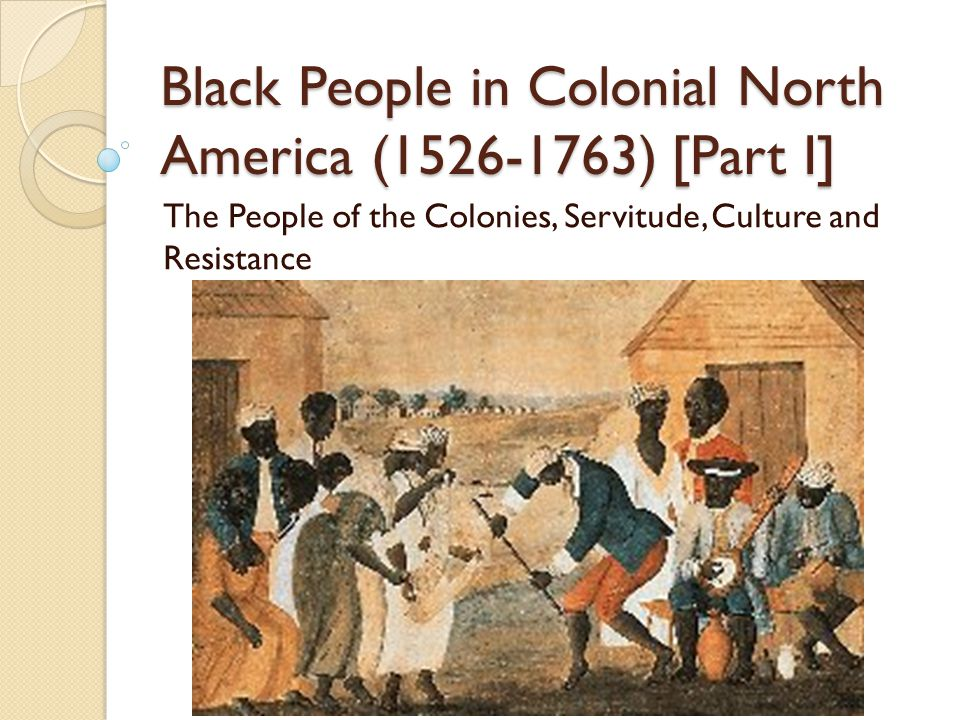 Black People in Colonial North America (1526-1763) [Part I] The People of the Colonies, Servitude, Culture and Resistance
