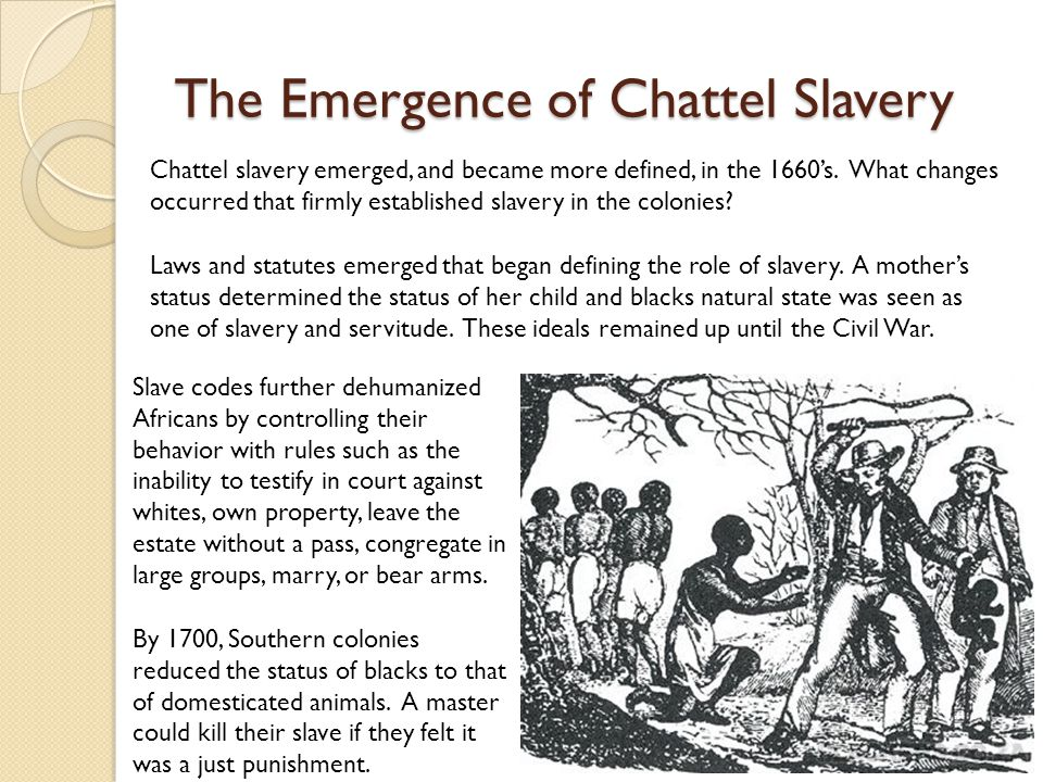 The Emergence of Chattel Slavery Chattel slavery emerged, and became more defined, in the 1660's.