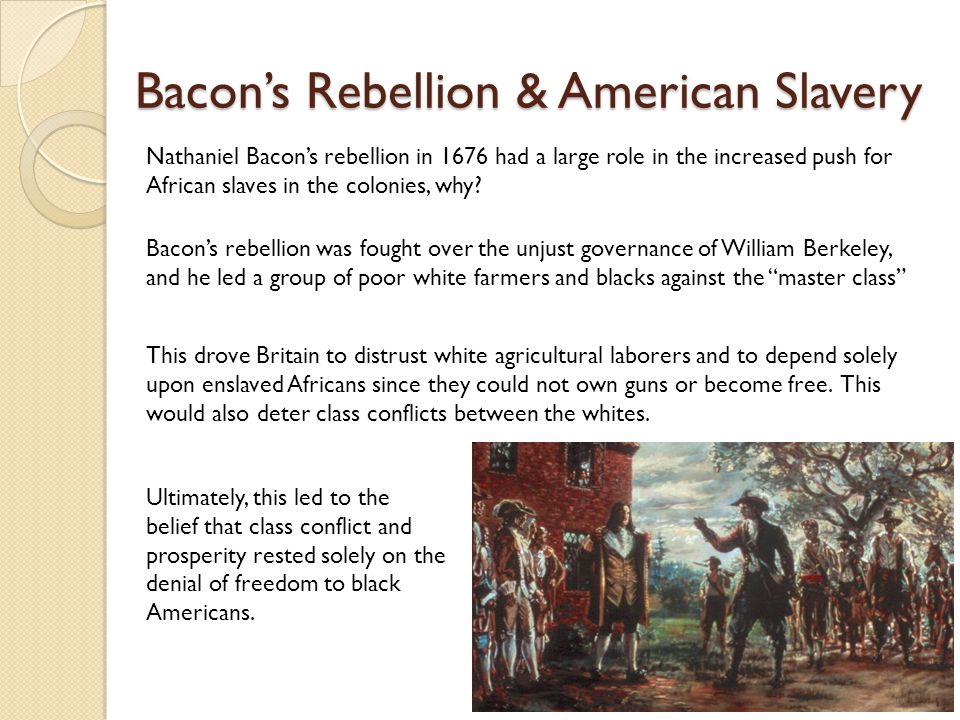 Bacon's Rebellion & American Slavery Nathaniel Bacon's rebellion in 1676 had a large role in the increased push for African slaves in the colonies, wh