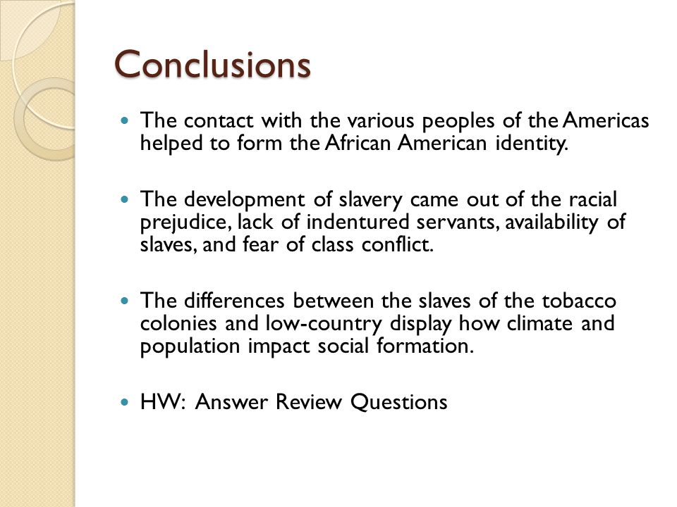 Conclusions The contact with the various peoples of the Americas helped to form the African American identity. The development of slavery came out of