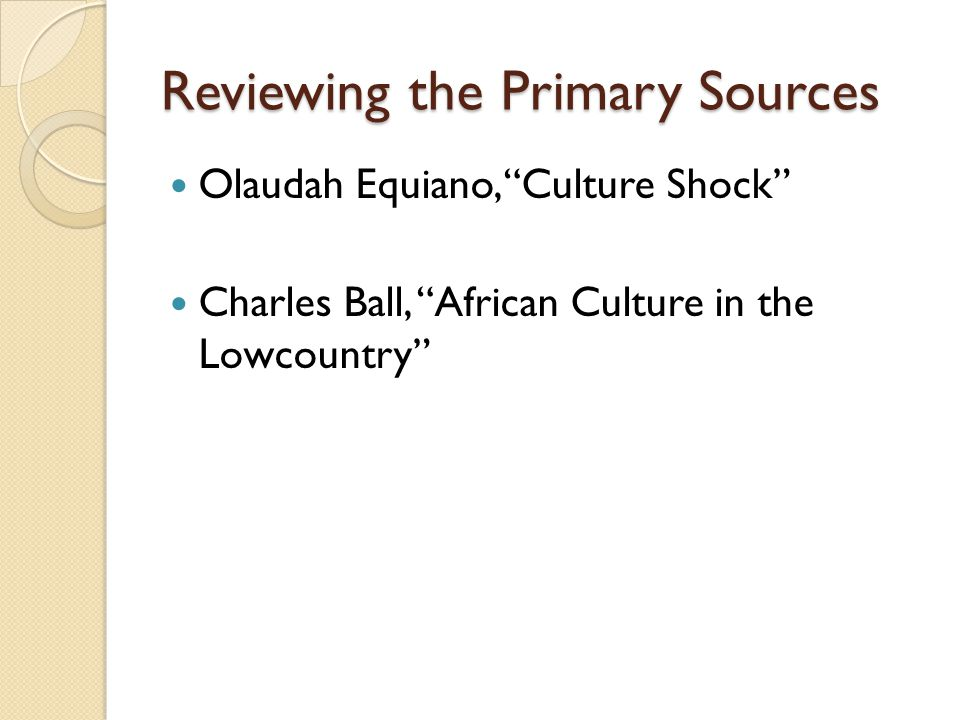Reviewing the Primary Sources Olaudah Equiano, Culture Shock Charles Ball, African Culture in the Lowcountry